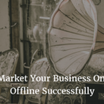 How to Market Your Business Online And Offline Successfully